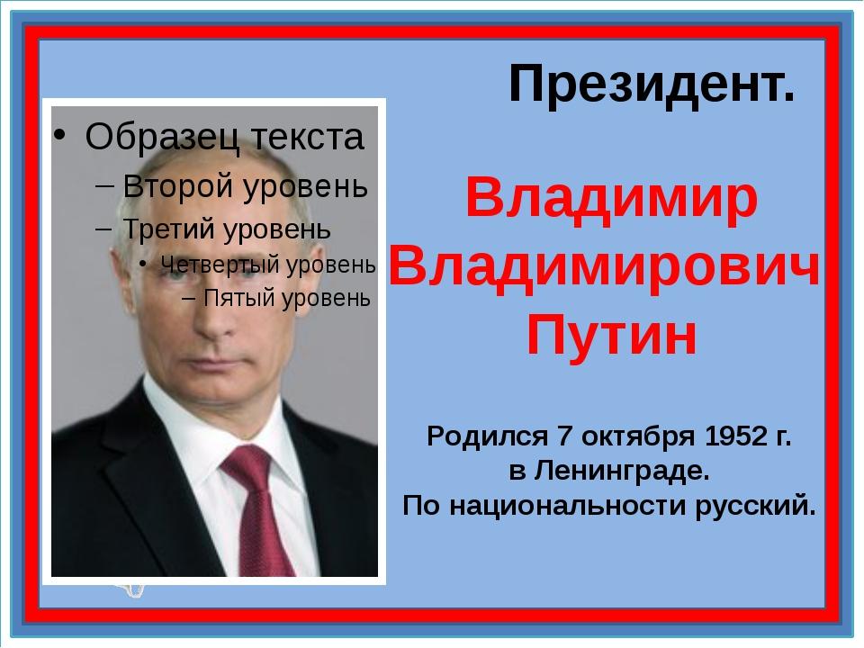 Президент. Владимир Владимирович Путин Родился 7 октября 1952 г. в Ленинград...