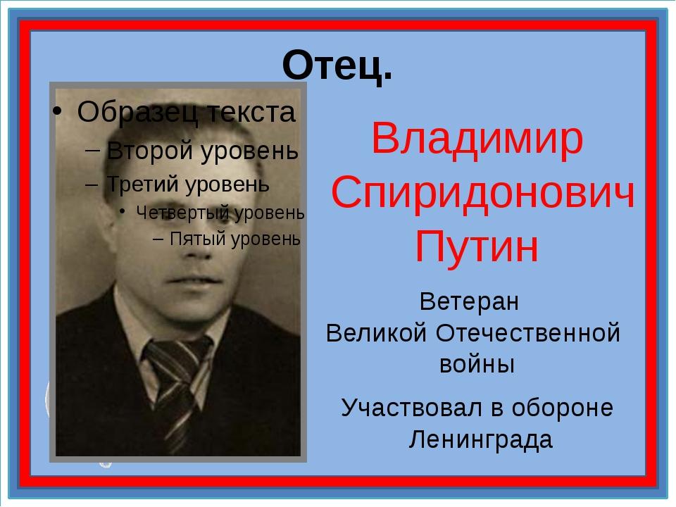 Отец. Владимир Спиридонович Путин Ветеран Великой Отечественной войны Участво...