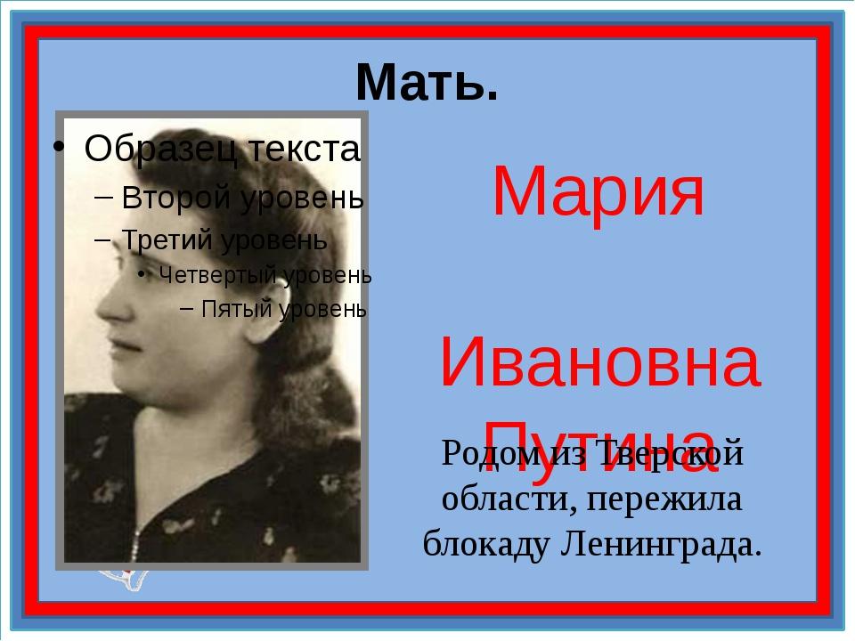 Мать. Мария Ивановна Путина Родом из Тверской области, пережила блокаду Ленин...