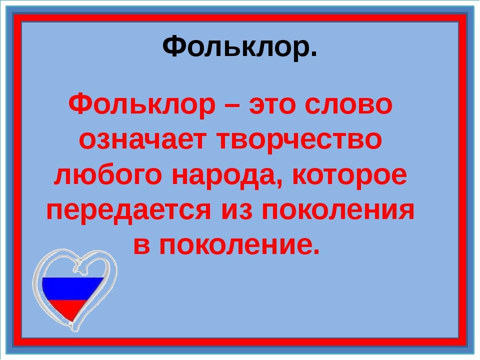 Фольклор. Фольклор – это слово означает творчество любого народа, которое пер...