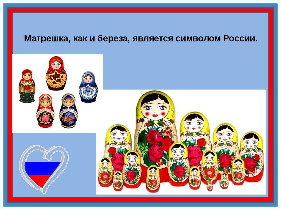 Матрешка, как и береза, является символом России.
