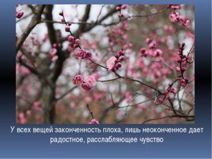 У всех вещей законченность плоха, лишь неоконченное дает радостное, расслабля