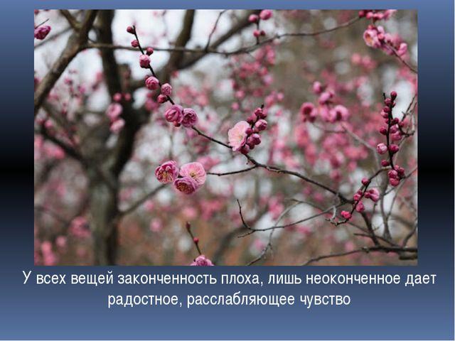 У всех вещей законченность плоха, лишь неоконченное дает радостное, расслабля...