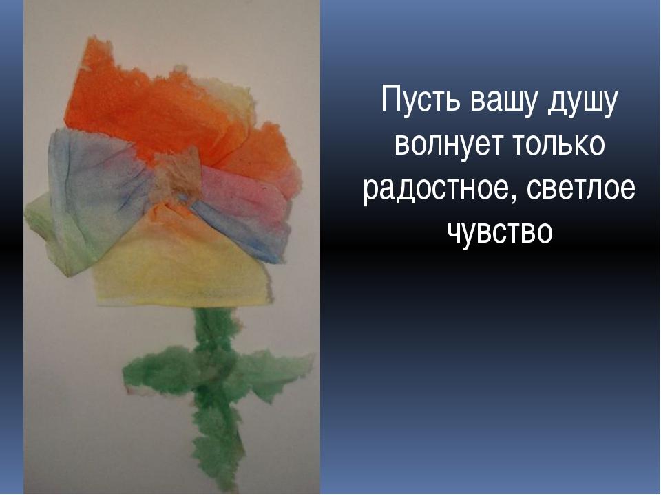 Пусть вашу душу волнует только радостное, светлое чувство