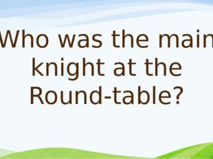 Who was the main knight at the Round-table?