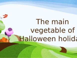 The main vegetable of Halloween holiday.