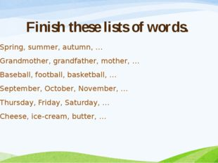 Finish these lists of words. Spring, summer, autumn, … Grandmother, grandfath
