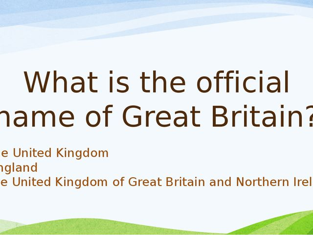 What is the official name of Great Britain? a) the United Kingdom b) England...