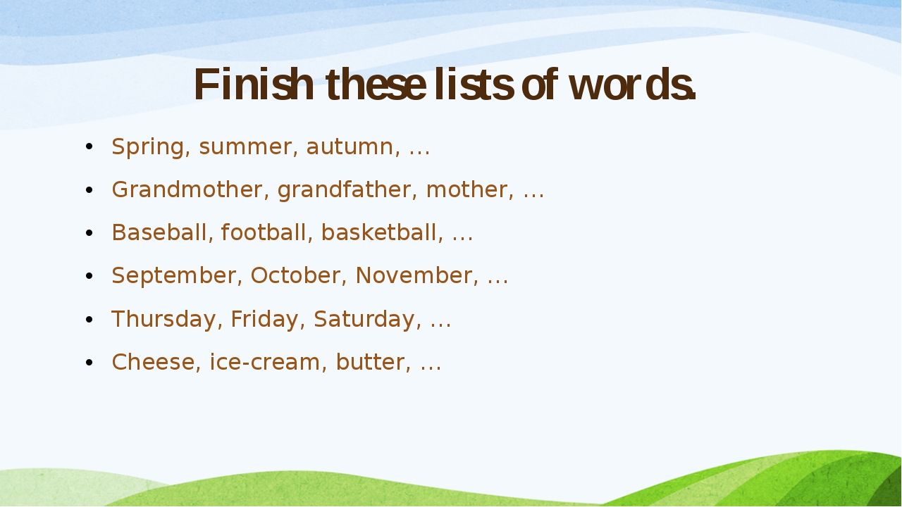 Finish these lists of words. Spring, summer, autumn, … Grandmother, grandfath...