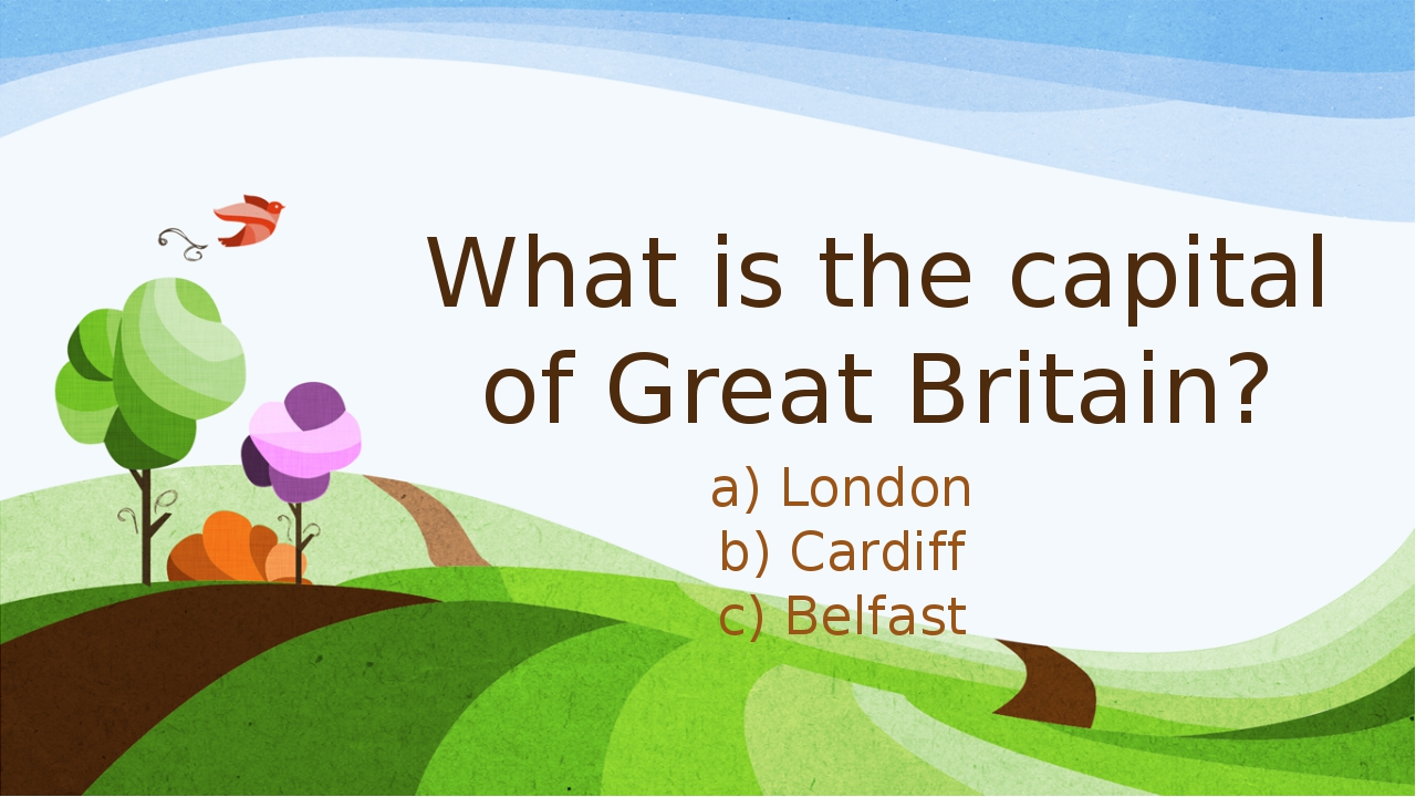 What is the capital of Great Britain? a) London b) Cardiff c) Belfast