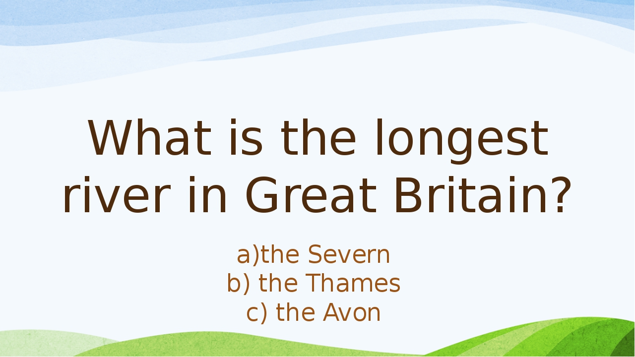 What is the longest river in Great Britain? а)the Severn b) the Thames c) the...