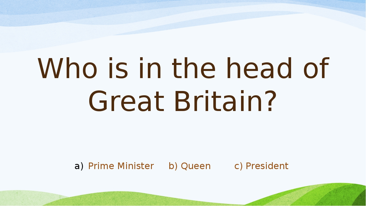 Who is in the head of Great Britain? Prime Minister b) Queen c) President