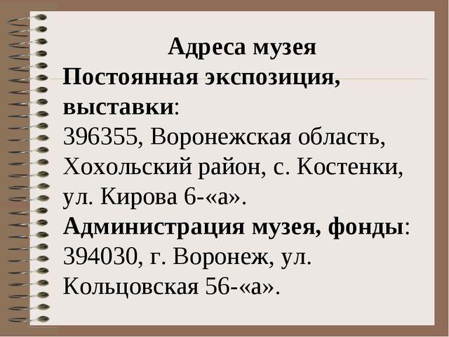 Адреса музея Постоянная экспозиция, выставки: 396355, Воронежская область, Хо...