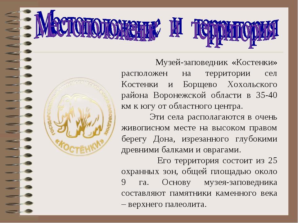 Музей-заповедник «Костенки» расположен на территории сел Костенки и Борщево...