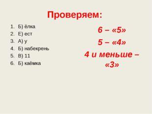 Проверяем: Б) ёлка Е) ест А) у Б) набекрень В) 11 Б) каёмка 6 – «5» 5 – «4» 4
