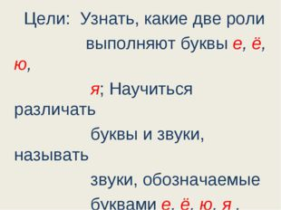Цели: Узнать, какие две роли выполняют буквы е, ё, ю, я; Научиться различать