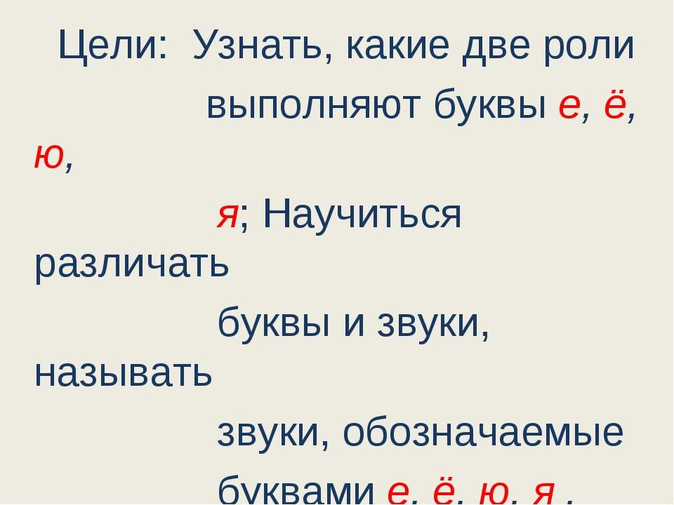 Цели: Узнать, какие две роли выполняют буквы е, ё, ю, я; Научиться различать...