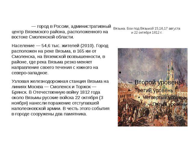 Вя́зьма Вя́зьма— город в России, административный центр Вяземского района,...