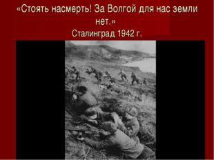 «Стоять насмерть! За Волгой для нас земли нет.» Сталинград 1942 г.