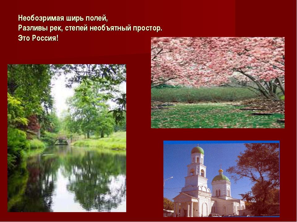 Необозримая ширь полей, Разливы рек, степей необъятный простор. Это Россия!