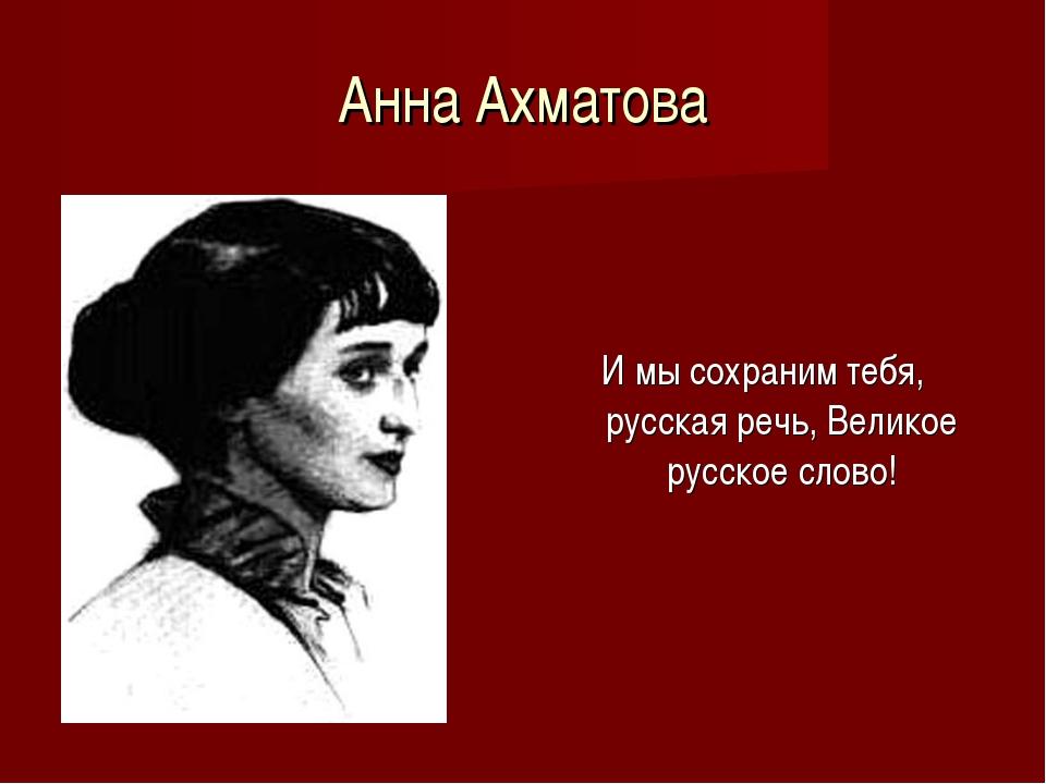 Анна Ахматова И мы сохраним тебя, русская речь, Великое русское слово!