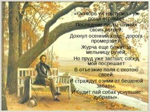 «Октябрь уж наступил - уж роща отряхает Последние листы с нагих своих ветвей;