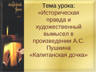 Тема урока: «Историческая правда и художественный вымысел в произведении А.С.