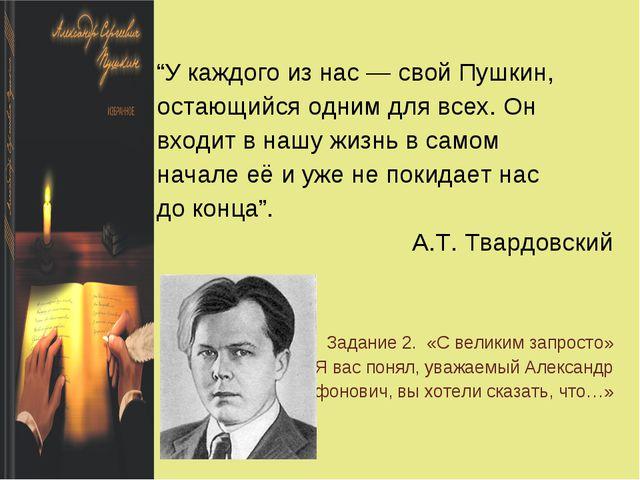 """""""У каждого из нас— свой Пушкин, остающийся одним для всех. Он входит в нашу..."""