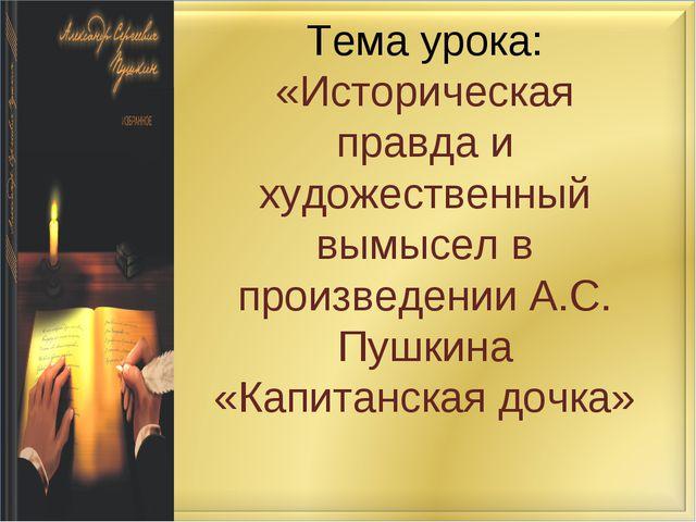 Тема урока: «Историческая правда и художественный вымысел в произведении А.С....