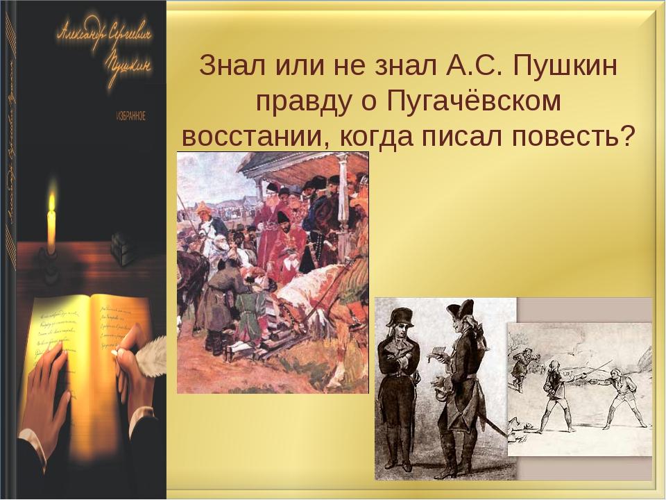 Знал или не знал А.С. Пушкин правду о Пугачёвском восстании, когда писал пове...
