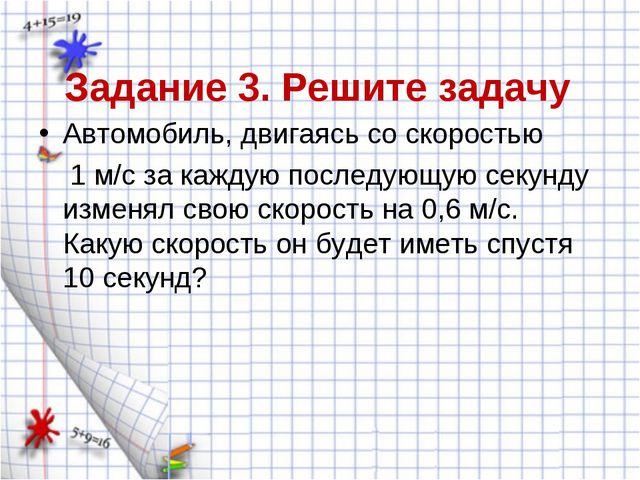 Задание 3. Решите задачу Автомобиль, двигаясь со скоростью 1 м/с за каждую по...