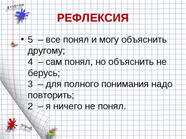 РЕФЛЕКСИЯ 5 – все понял и могу объяснить другому; 4 – сам понял, но объяснить...