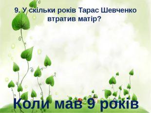 9. У скільки років Тарас Шевченко втратив матір? Коли мав 9 років