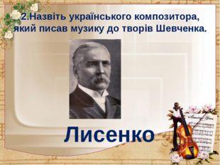 2.Назвіть українського композитора, який писав музику до творів Шевченка. Лис