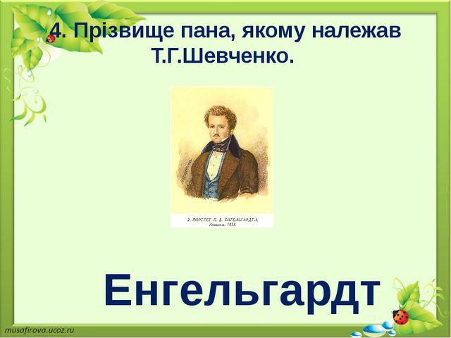 4. Прізвище пана, якому належав Т.Г.Шевченко. Енгельгардт