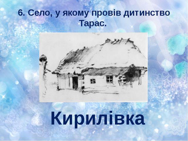 6. Село, у якому провів дитинство Тарас. Кирилівка