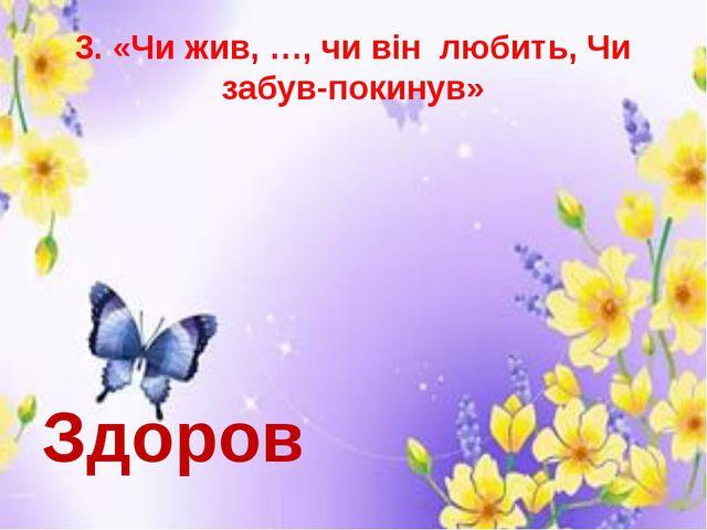 3. «Чи жив, …, чи він любить, Чи забув-покинув» Здоров