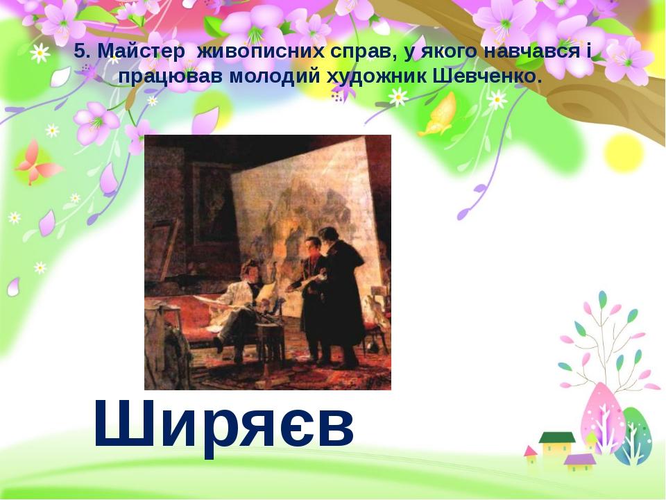 5. Майстер живописних справ, у якого навчався і працював молодий художник Шев...