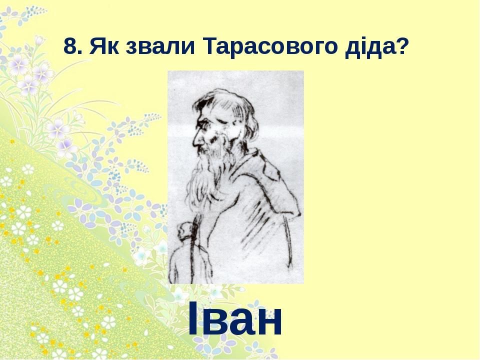 8. Як звали Тарасового діда? Іван