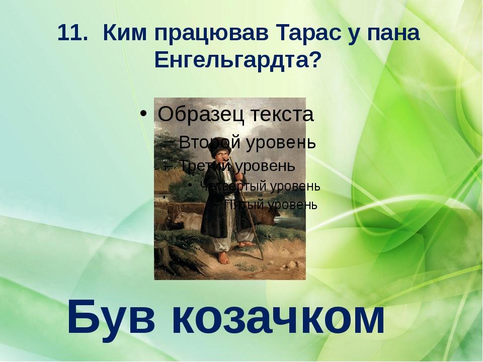 11.Ким працював Тарас у пана Енгельгардта? Був козачком