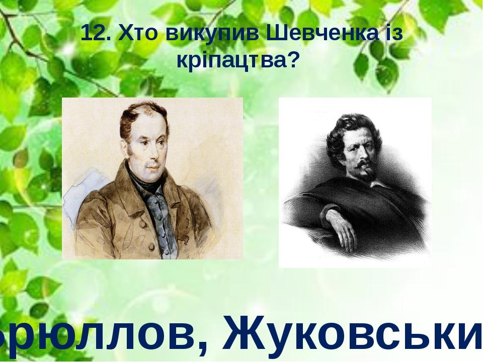12. Хто викупив Шевченка із кріпацтва? Брюллов, Жуковський