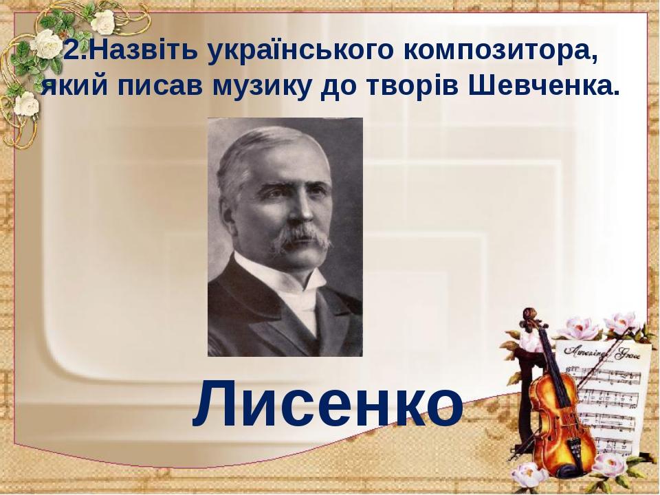 2.Назвіть українського композитора, який писав музику до творів Шевченка. Лис...