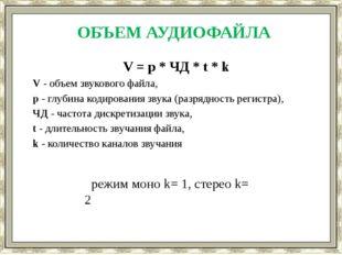 ОБЪЕМ АУДИОФАЙЛА V = p * ЧД * t * k V - объем звукового файла, p - глубина ко