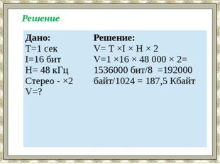 Решение Дано: T=1 сек I=16 бит H= 48 кГц Стерео - ×2 V=? Решение: V= T ×I ×