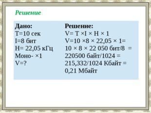 Решение Дано: T=10 сек I=8 бит H= 22,05 кГц Моно- ×1 V=? Решение: V= T ×I × H