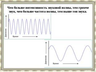 Чем больше интенсивность звуковой волны, тем громче звук, чем больше частота