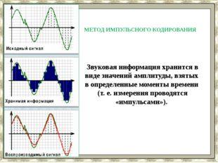 МЕТОД ИМПУЛЬСНОГО КОДИРОВАНИЯ Звуковая информация хранится в виде значений а