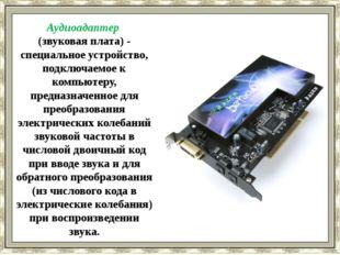 Аудиоадаптер (звуковая плата) - специальное устройство, подключаемое к компь