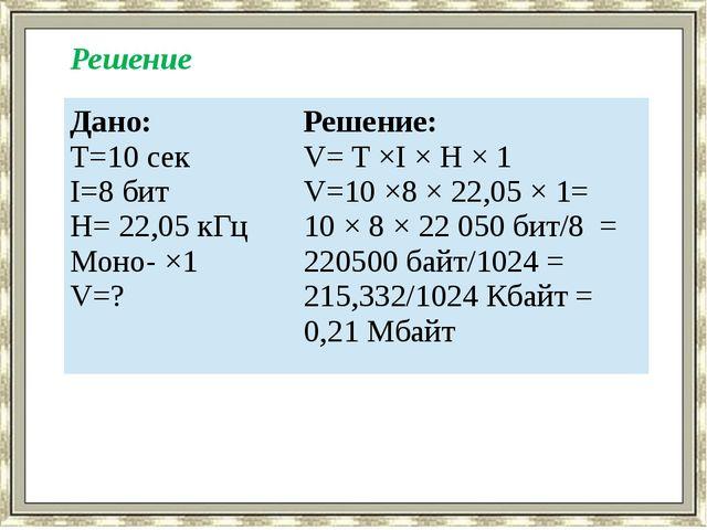 Решение Дано: T=10 сек I=8 бит H= 22,05 кГц Моно- ×1 V=? Решение: V= T ×I × H...