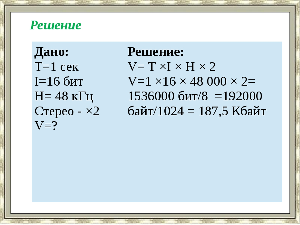Решение Дано: T=1 сек I=16 бит H= 48 кГц Стерео - ×2 V=? Решение: V= T ×I ×...